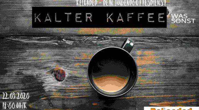 Abgesagt >>> Kalter Kaffee – Was sonst?